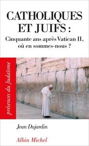 CATHOLIQUES ET JUIFS - CINQUANTE ANS APRES VATICAN II, OU EN SOMMES-NOUS ?