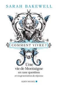 COMMENT VIVRE ? - UNE VIE DE MONTAIGNE EN UNE QUESTION ET VINGT TENTATIVES DE REPONSES