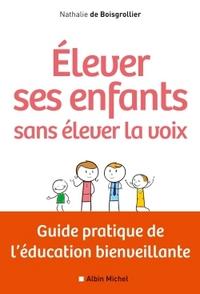 ELEVER SES ENFANTS SANS ELEVER LA VOIX - GUIDE PRATIQUE DE L'EDUCATION BIENVEILLANTE
