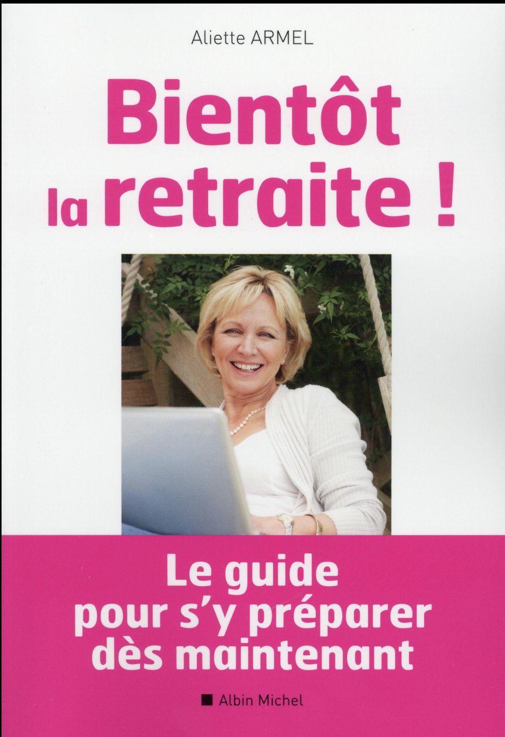 BIENTOT LA RETRAITE ! - LE GUIDE POUR S'Y PREPARER DES MAINTENANT