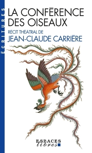 LA CONFERENCE DES OISEAUX - RECIT THEATRAL DE JEAN-CLAUDE CARRIERE. INSPIRE PAR LE POEME DE FARID UD