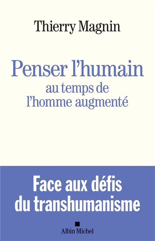 PENSER L'HUMAIN AU TEMPS DE L'HOMME AUGMENTE - FACE AUX DEFIS DU TRANSHUMANISME