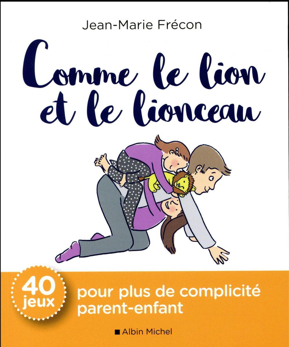 COMME LE LION ET LE LIONCEAU - 40 JEUX POUR PLUS DE COMPLICITE PARENT-ENFANT