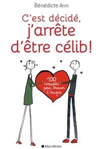 C'EST DECIDE, J'ARRETE D'ETRE CELIB ! - 100 CONSEILS POUR TROUVER L'AMOUR