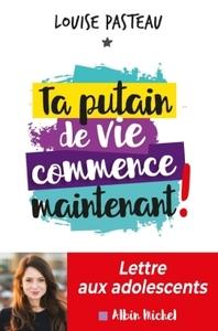 TA PUTAIN DE VIE COMMENCE MAINTENANT ! - LETTRE AUX ADOLESCENTS