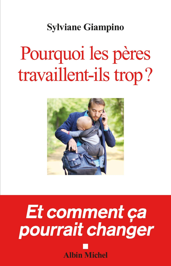 POURQUOI LES PERES TRAVAILLENT-ILS TROP ? - ET COMMENT CA POURRAIT CHANGER