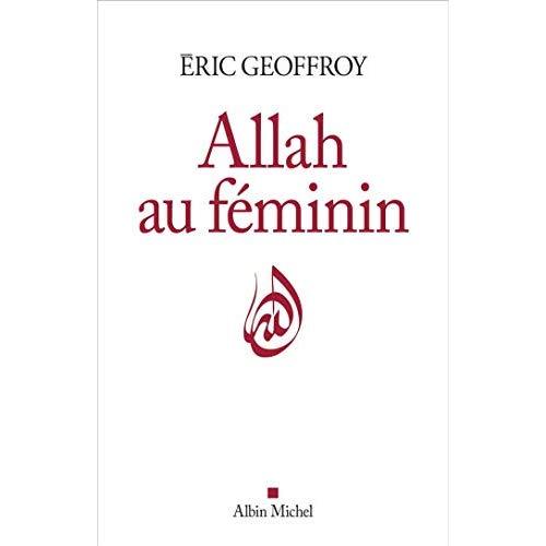 ALLAH AU FEMININ - LE FEMININ ET LA FEMME DANS LA TRADITION SOUFIE