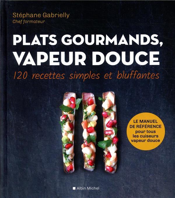 PLATS GOURMANDS, VAPEUR DOUCE - 120 RECETTES SIMPLES ET BLUFFANTES