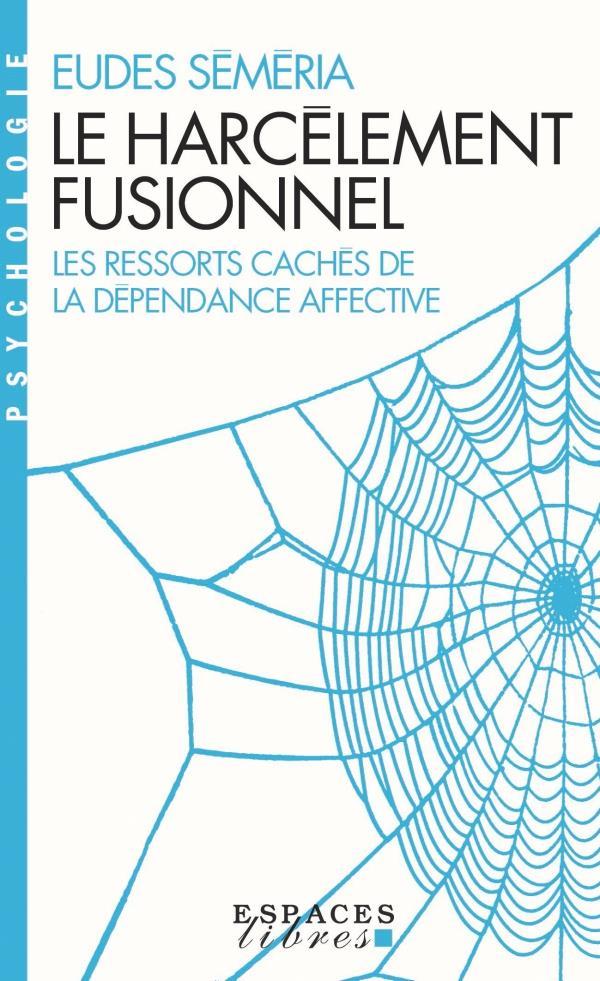 LE HARCELEMENT FUSIONNEL - LES RESSORTS CACHES DE LA DEPENDANCE AFFECTIVE