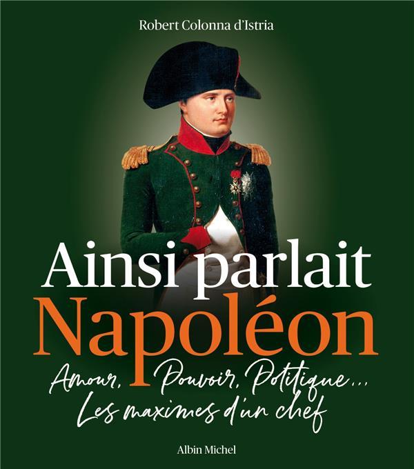 Ainsi parlait napoleon - amour, pouvoir, politique... les maximes d'un chef