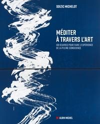 MEDITER A TRAVERS L'ART - 100 OEUVRES POUR FAIRE L'EXPERIENCE DE LA PLEINE CONSCIENCE
