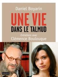 UNE VIE DANS LE TALMUD - ENTRETIENS AVEC CLEMENCE BOULOUQUE