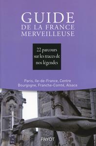 GUIDE DE LA FRANCE MERVEILLEUSE : PARIS, ILE-DE-FRANCE, CENTRE, BOURGOGNE, FRANCHE-COMTE, ALSACE