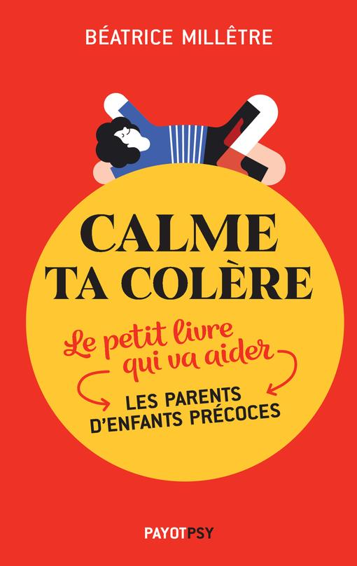 CALME TA COLERE - LE PETIT LIVRE QUI VA AIDER LES PARENTS D'ENFANTS PRECOCES