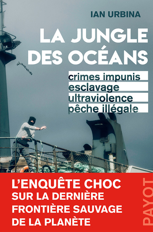 LA JUNGLE DES OCEANS - CRIMES IMPUNIS, ESCLAVAGE, ULTRAVIOLENCE, PECHE ILLEGALE