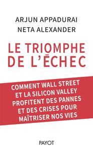 LE TRIOMPHE DE L'ECHEC - COMMENT WALL STREET ET LA SILICON VALLEY PROFITENT DES PANNES ET DES CRISES