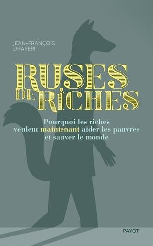 RUSES DE RICHES - POURQUOI LES RICHES VEULENT MAINTENANT AIDER LES PAUVRES ET SAUVER LE MONDE
