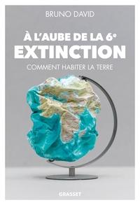 A L'AUBE DE LA 6E EXTINCTION - COMMENT HABITER LA TERRE