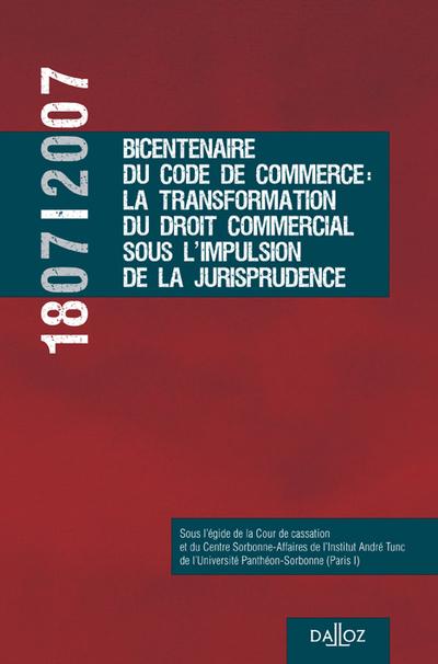 1807-2007 BICENTENAIRE CODE COMMERCE: TRANSFORMATION DROIT COMMERCIAL SOUS IMPULSION JURISPRUDENCE -