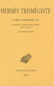 CORPUS HERMETICUM. TOME IV : FRAGMENTS EXTRAITS DE STOBEE (XXIII-XXIX) - FRAGMENTS DIVERS