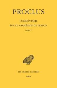 COMMENTAIRE SUR LE PARMENIDE DE PLATON. TOME V : LIVRE V