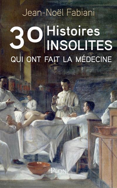 30 HISTOIRES INSOLITES QUI ONT FAIT LA MEDECINE