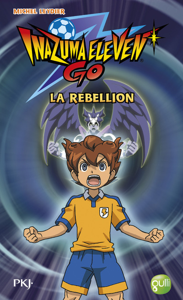 INAZUMA ELEVEN GO ! - TOME 4 LA REBELLION