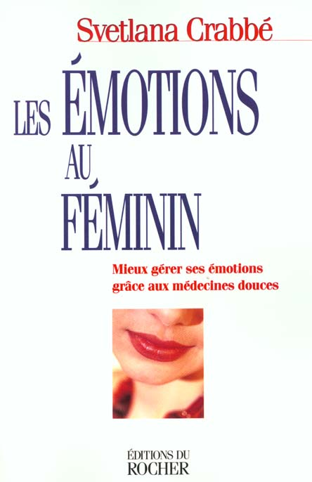 LES EMOTIONS AU FEMININ - MIEUX GERER SES EMOTIONS GRACE AUX MEDECINES DOUCES