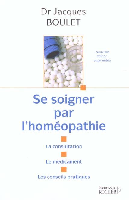 SE SOIGNER PAR L'HOMEOPATHIE - LA CONSULTATION - LE MEDICAMENT - LES CONSEILS PRATIQUES
