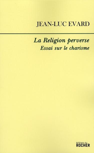 LA RELIGION PERVERSE - ESSAI SUR LE CHARISME