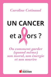 UN CANCER, ET ALORS ? - COMMENT GARDER (QUAND MEME) SON MORAL SON ENERGIE ET SON SOURIRE