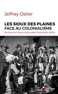 LES SIOUX DES PLAINES FACE AU COLONIALISME - DE LEWIS ET CLARK A WOUNDED KNEE (1804-1890)