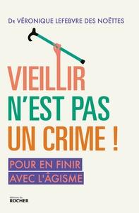 VIEILLIR N'EST PAS UN CRIME ! - POUR EN FINIR AVEC L'AGISME