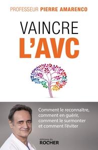 VAINCRE L'AVC - COMMENT LE RECONNAITRE, COMMENT EN GUERIR, COMMENT LE SURMONTER ET COMMENT L'EVITER