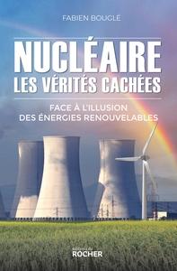 NUCLEAIRE : LES VERITES CACHEES - FACE A L'ILLUSION DES ENERGIES RENOUVELABLES
