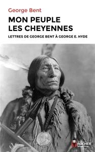 MON PEUPLE LES CHEYENNES - LETTRES DE GEORGE BENT A GEORGE E. HYDE