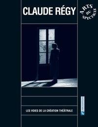 CLAUDE REGY - LES VOIES DE LA CREATION THEATRALE