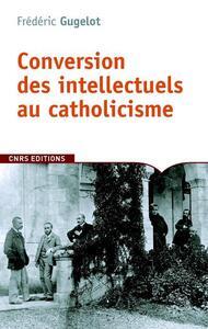 LA CONVERSION DES INTELLECTUELS AU CATHOLICISME EN FRANCE. 1885-1935