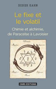 Le Fixe et le volatil. Chimie et alchimie de Paracelse à Lavoisier