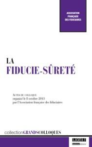 LA FIDUCIE-SURETE - ACTES DU COLLOQUE ORGANISE LE 08 OCTOBRE 2013 PAR L'ASSOCIATION FRANCAISE DES FI