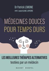 MEDECINES DOUCES POUR TEMPS DURS - LES MEILLEURES THERAPIES ALTERNATIVES, TESTEES PAR UN MEDECIN