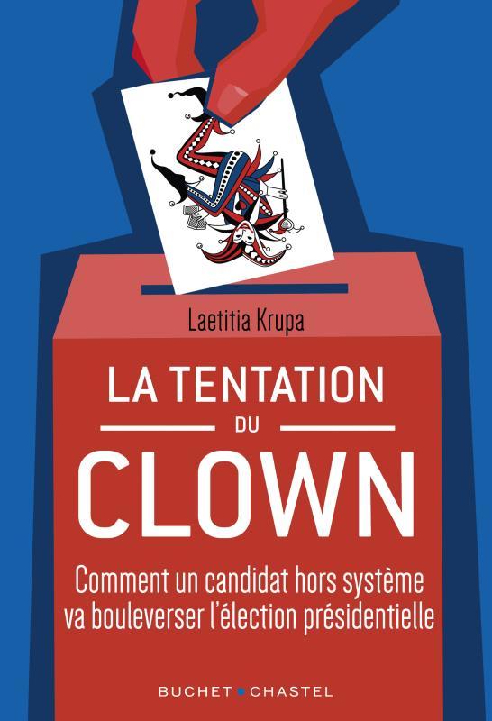 La tentation du clown - comment un candidat hors systeme va bouleverser la presidentielle