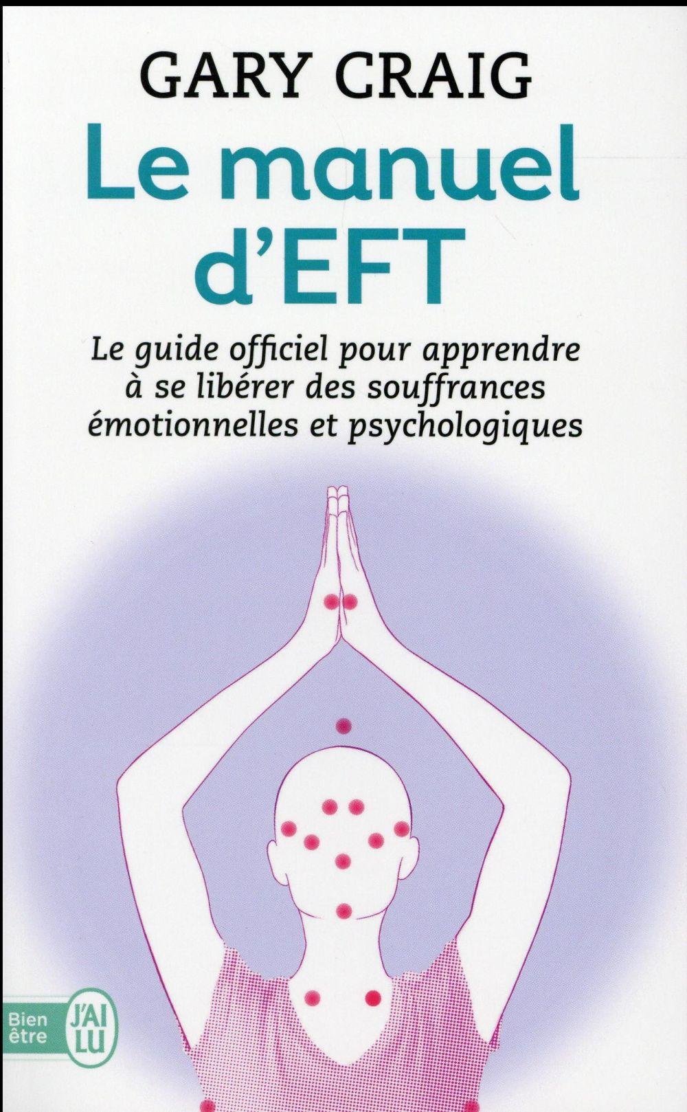 LE MANUEL D'EFT - LE GUIDE OFFICIEL POUR APPRENDRE A SE LIBERER DES SOUFFRANCES EMOTIONNELLES ET PSY
