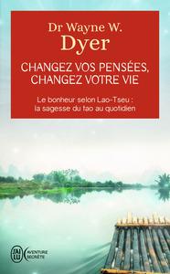 CHANGEZ VOS PENSEES, CHANGEZ VOTRE VIE - LE BONHEUR SELON LAO-TSEU : LA SAGESSE DU TAO AU QUOTIDIEN