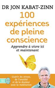 100 EXPERIENCES DE PLEINE CONSCIENCE - APPRENDRE A VIVRE ICI ET MAINTENANT