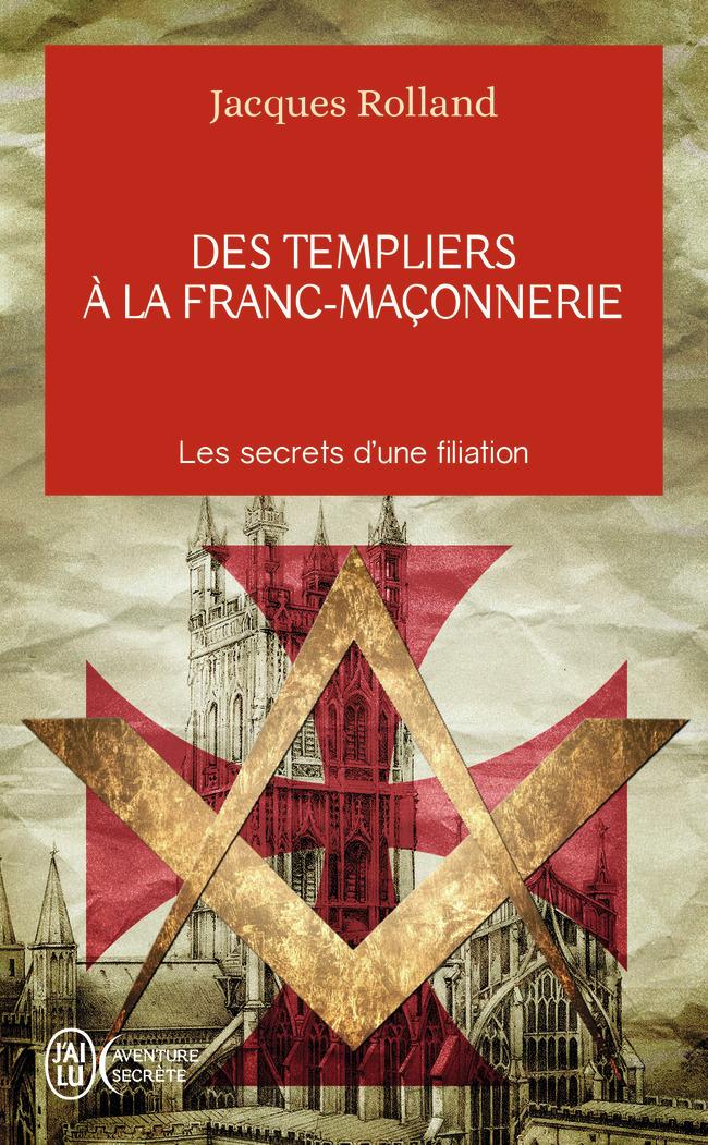 DES TEMPLIERS A LA FRANC-MACONNERIE - LES SECRETS D'UNE FILIATION