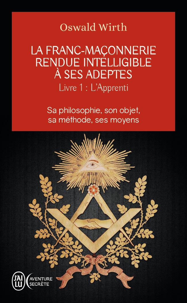 LA FRANC-MACONNERIE RENDUE INTELLIGIBLE A SES ADEPTES - T01 - L'APPRENTI - SA PHILOSOPHIE, SON OBJET
