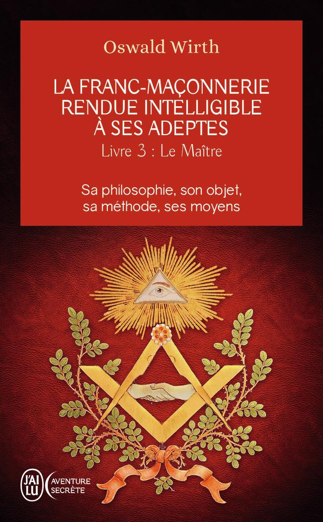 LA FRANC-MACONNERIE RENDUE INTELLIGIBLE A SES ADEPTES - T03 - LE MAITRE - SA PHILOSOPHIE, SON OBJET,