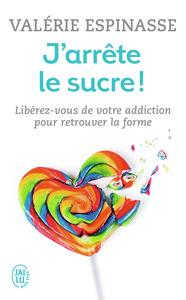 J'ARRETE LE SUCRE ! - LIBEREZ-VOUS DE VOTRE ADDICTION ET RETROUVEZ LA FORME