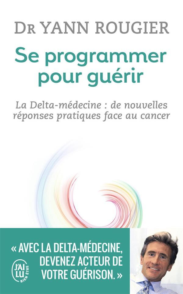 SE PROGRAMMER POUR GUERIR - LA DELTA-MEDECINE : DE NOUVELLES REPONSES PRATIQUES FACE AU CANCER